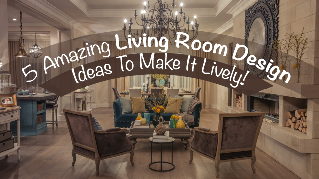 5 Amazing Living Room Design Ideas To Make It Lively!