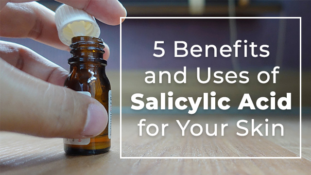 5 Benefits and Uses of Salicylic Acid for Your Skin