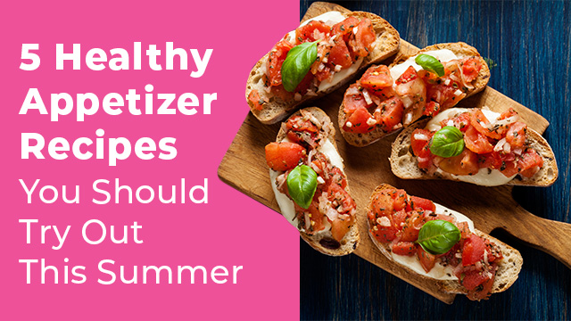5 healthy appetizer recipes should to try this summer