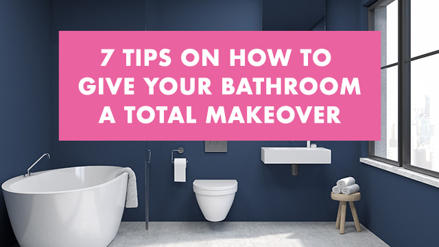 7 Tips On How To Give Your Bathroom a Total Makeover