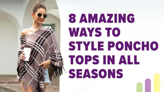 8 Amazing Ways To Style Poncho Tops In All Seasons