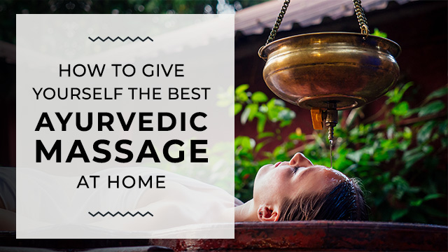 How to Give Yourself the Best Ayurvedic Massage At Home