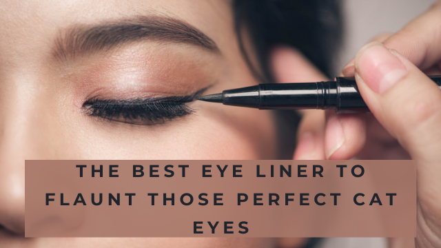 The Best EyeLiner To Flaunt Those Perfect Cat Eyes