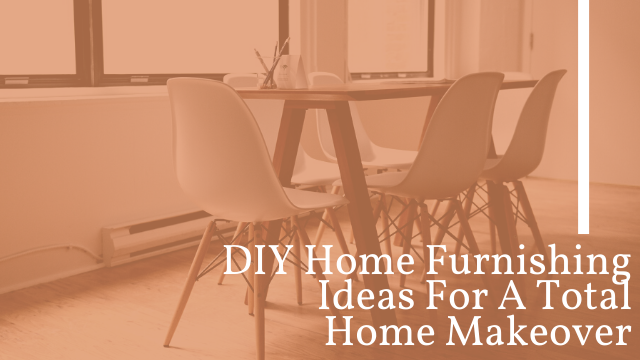 DIY Home Furnishing Ideas For A Total Home Makeover