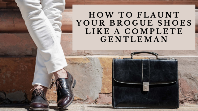 How To Flaunt Your Brogue Shoes Like A Complete Gentleman