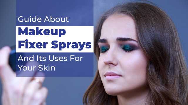 Guide About Makeup Fixer Sprays And Its Uses For Your Skin