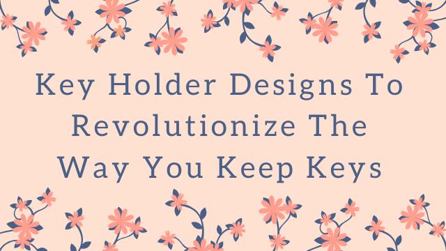 Key Holder Designs To Revolutionize The Way You Keep Keys