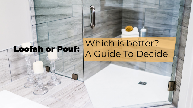 Loofah or Pouf: Which is better? A Guide To Decide