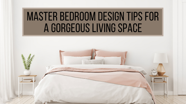 Master Bedroom Design Tips For A Gorgeous Living Space