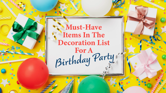 Must-Have Items In The Decoration List For A Birthday Party