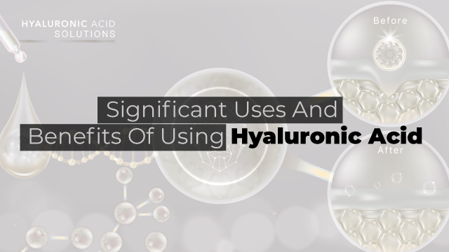 Significant Uses And Benefits Of Using Hyaluronic Acid