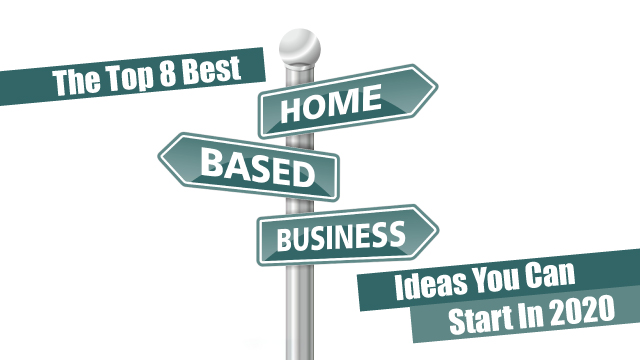 The Top 8 Best Home Business Ideas You Can Start In 2020
