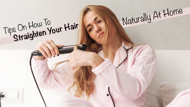 Tips On How To Straighten Your Hair Naturally At Home