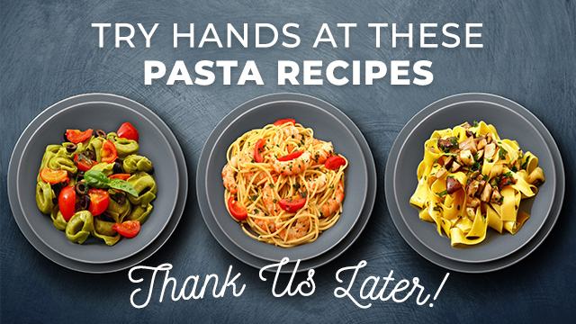 Try Hands at These 5 Pasta Recipes and Thank Us Later
