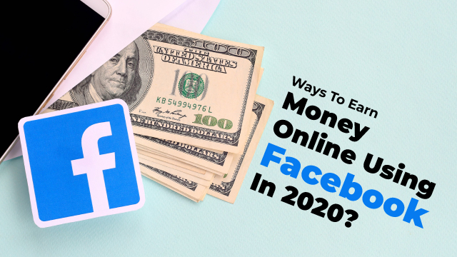Ways To Earn Money Online Using Facebook In 2020?