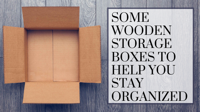 Some Wooden Storage Boxes To Help You Stay Organized