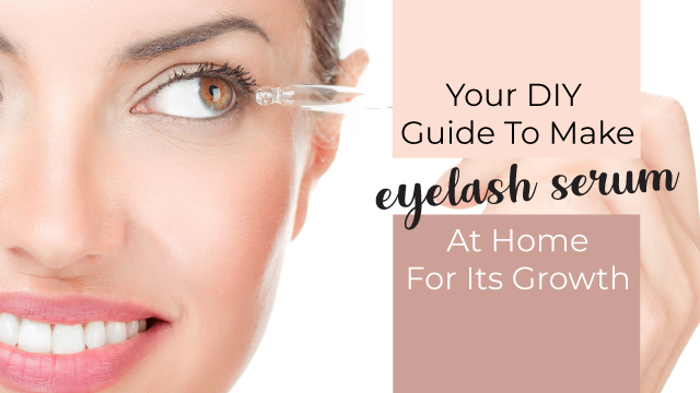 Your DIY Guide To Make Eyelash Serum At Home For Its Growth