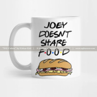 If you resemble more to Joey, that is, not sharing foods with anyone, then this cup is for you. Tell the rest of the world that you don't share food just like Joey in FRIENDS.