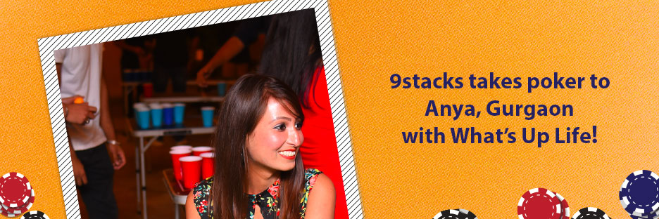 9stacks takes poker to Anya, Gurgaon with What's Up Life!Banner