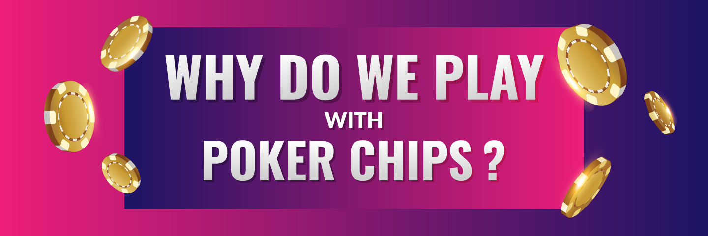 Why do we play poker with poker chips?Banner